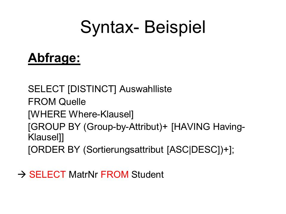 Syntax- Beispiel Abfrage: SELECT [DISTINCT] Auswahlliste FROM Quelle [WHERE Where-Klausel] [GROUP BY (Group-by-Attribut)+ [HAVING Having- Klausel]] [ORDER BY (Sortierungsattribut [ASC|DESC])+];  SELECT MatrNr FROM Student
