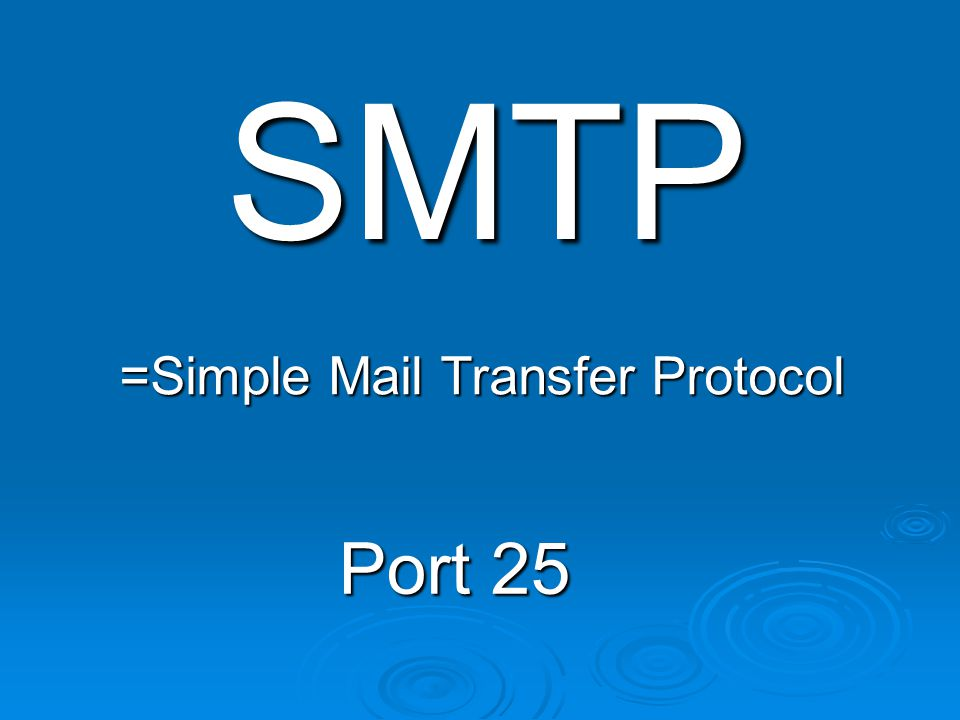 SMTP =Simple Mail Transfer Protocol Port 25