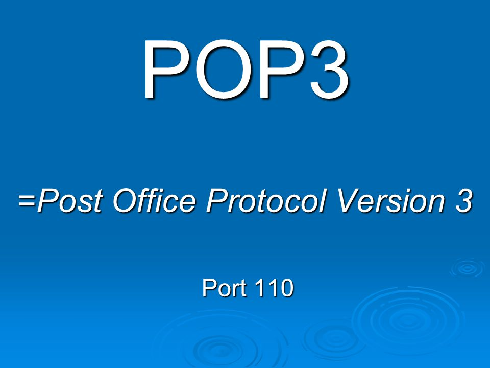 POP3 =Post Office Protocol Version 3 Port 110 Port 110