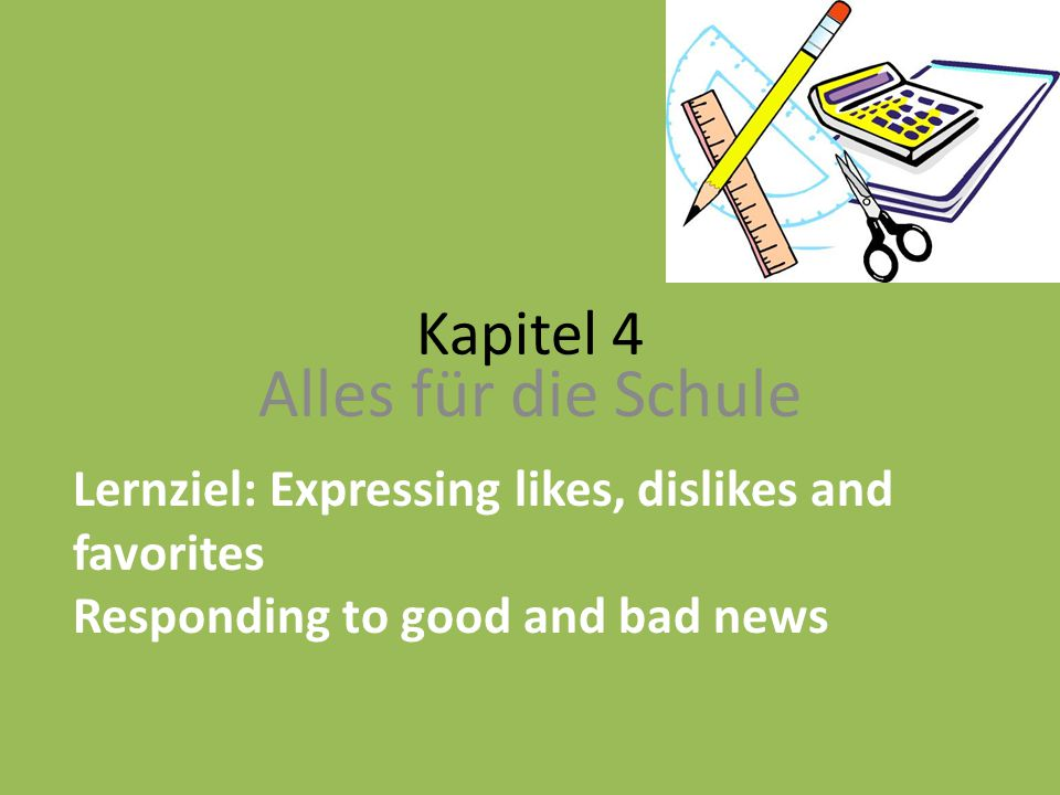 Kapitel 4 Alles für die Schule Lernziel: Expressing likes, dislikes and favorites Responding to good and bad news