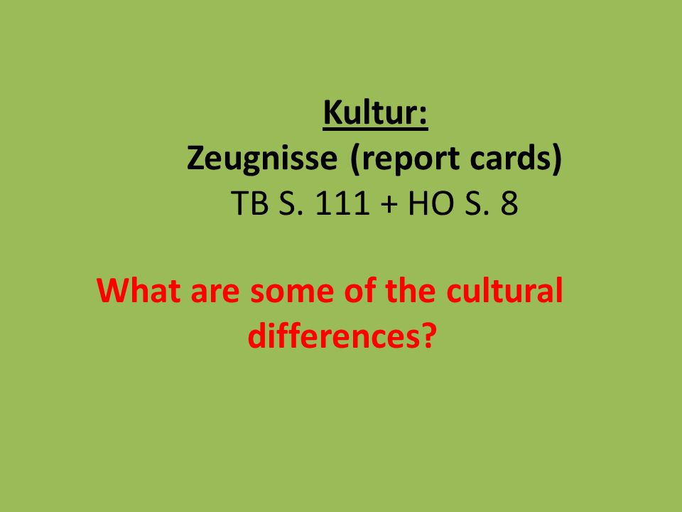 Kultur: Zeugnisse (report cards) TB S. 111 + HO S. 8 What are some of the cultural differences