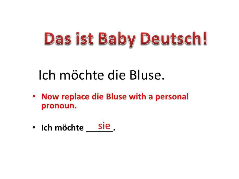 Now replace die Bluse with a personal pronoun. Ich möchte ______. Ich möchte die Bluse. sie