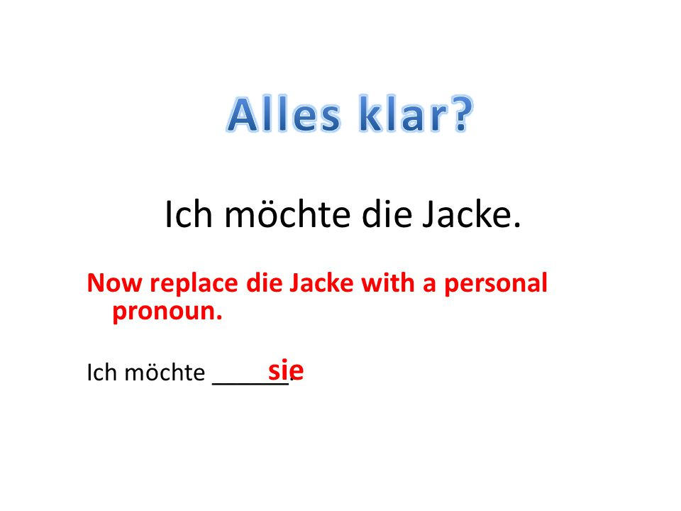 Now replace die Jacke with a personal pronoun. Ich möchte ______. Ich möchte die Jacke. sie
