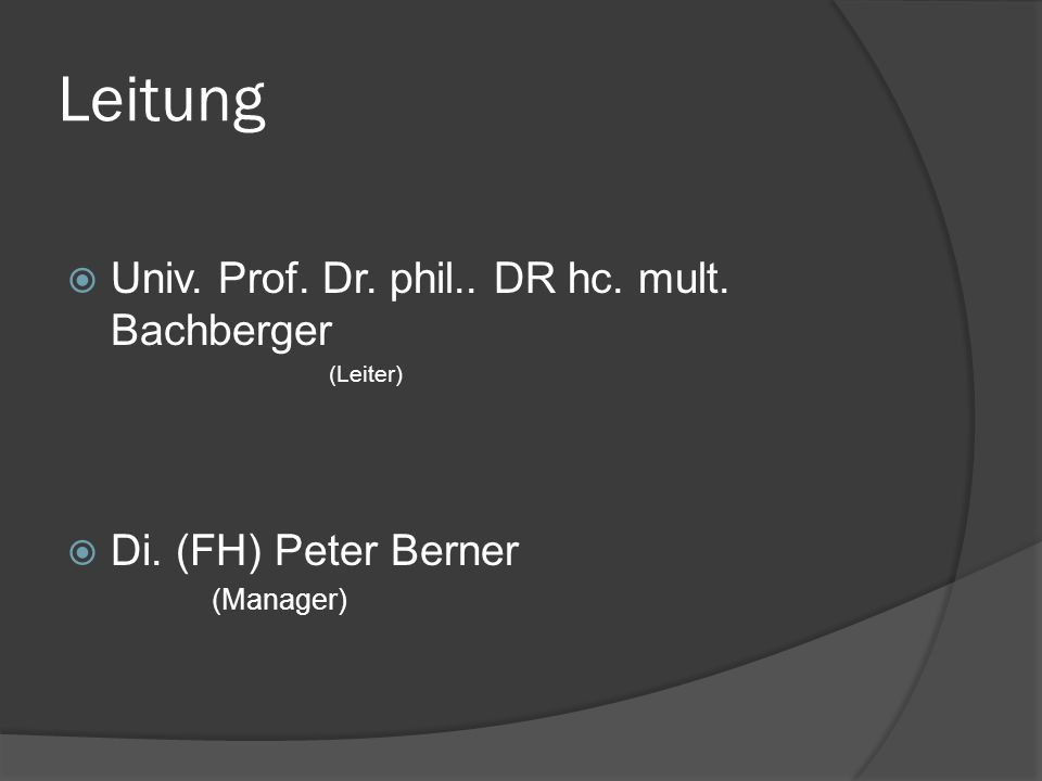 Leitung  Univ. Prof. Dr. phil.. DR hc. mult. Bachberger (Leiter)  Di. (FH) Peter Berner (Manager)