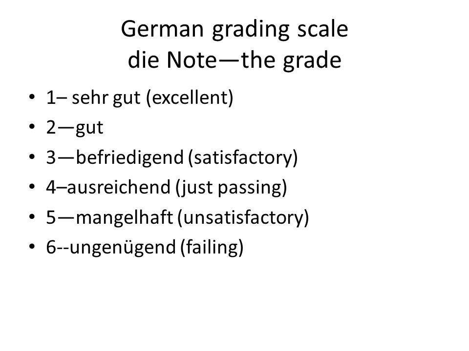 German grading scale die Note—the grade 1– sehr gut (excellent) 2—gut 3—befriedigend (satisfactory) 4–ausreichend (just passing) 5—mangelhaft (unsatisfactory) 6--ungenügend (failing)