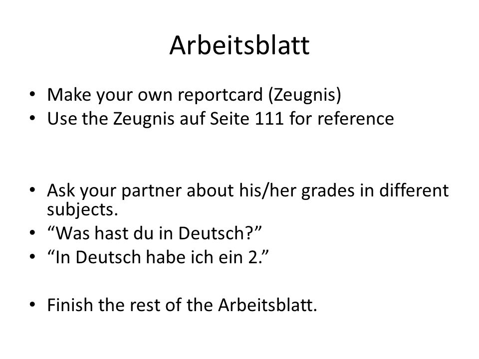 Arbeitsblatt Make your own reportcard (Zeugnis) Use the Zeugnis auf Seite 111 for reference Ask your partner about his/her grades in different subjects.