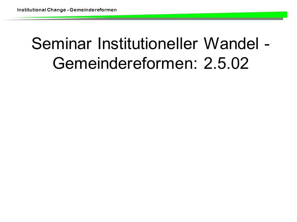Institutional Change - Gemeindereformen Seminar Institutioneller Wandel - Gemeindereformen: 2.5.02