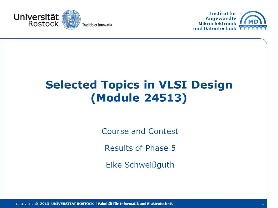 Institut für Angewandte Mikroelektronik und Datentechnik Course and Contest Results of Phase 5 Eike Schweißguth Selected Topics in VLSI Design (Module 24513) 16.04.2015 © 2013 UNIVERSITÄT ROSTOCK | Fakultät für Informatik und Elektrotechnik1
