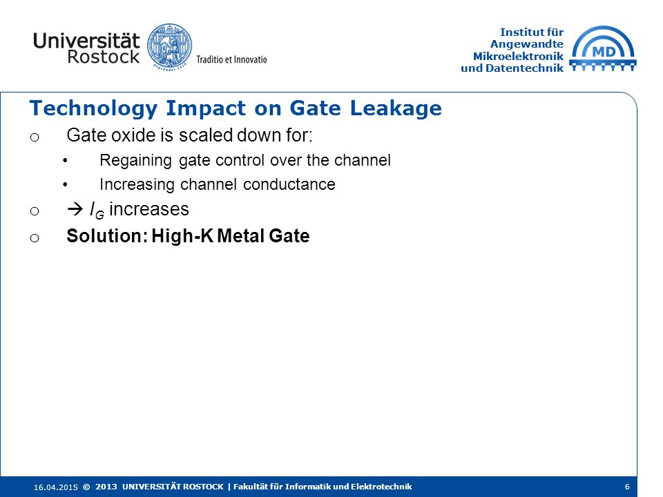 Institut für Angewandte Mikroelektronik und Datentechnik Institut für Angewandte Mikroelektronik und Datentechnik Technology Impact on Gate Leakage o Gate oxide is scaled down for: Regaining gate control over the channel Increasing channel conductance o  I G increases o Solution: High-K Metal Gate 16.04.2015 6© 2013 UNIVERSITÄT ROSTOCK | Fakultät für Informatik und Elektrotechnik