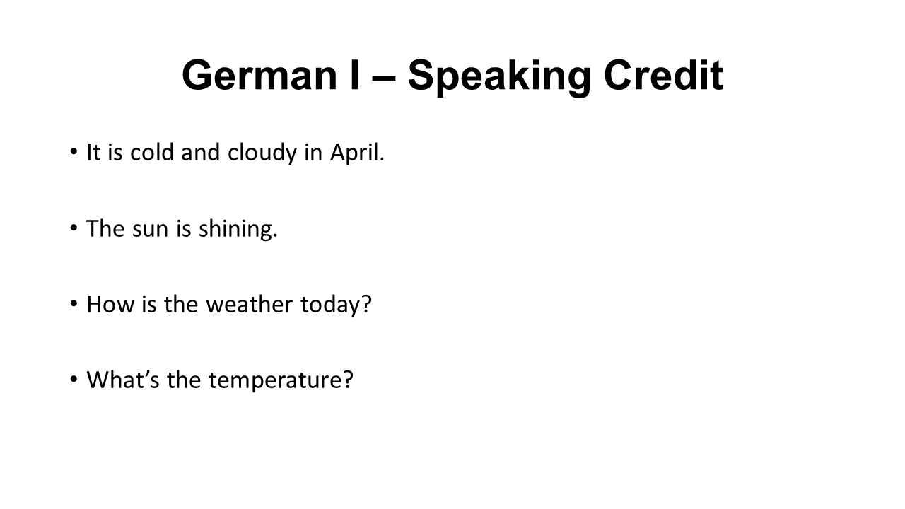 German I – Speaking Credit It is cold and cloudy in April.