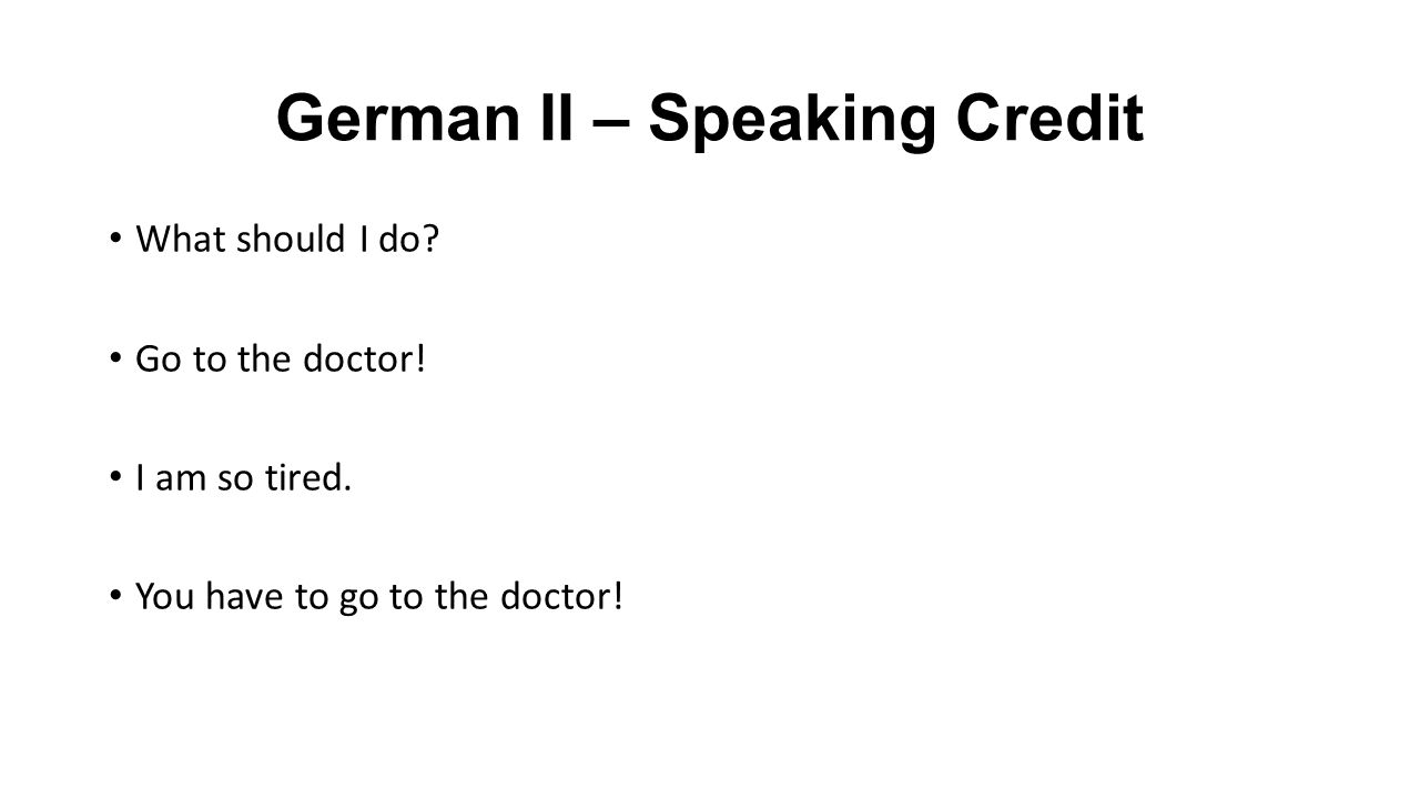 German II – Speaking Credit What should I do. Go to the doctor.