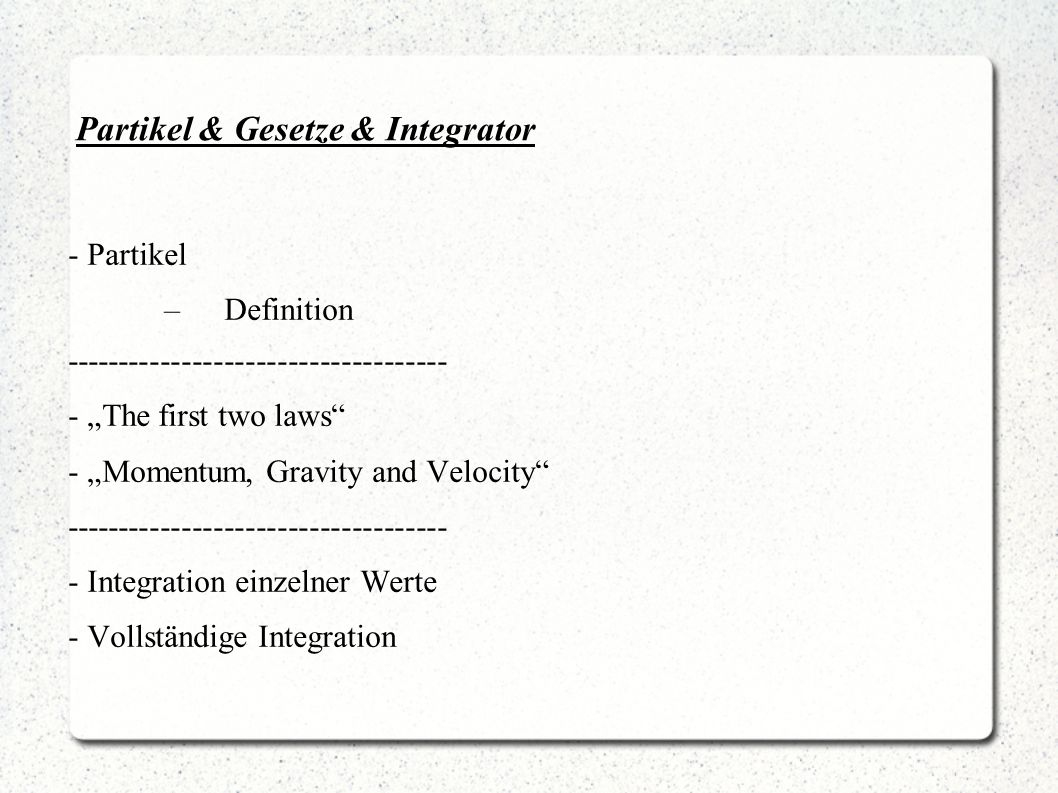 "Partikel & Gesetze & Integrator - Partikel –Definition ------------------------------------ - ""The first two laws - ""Momentum, Gravity and Velocity ------------------------------------ - Integration einzelner Werte - Vollständige Integration"