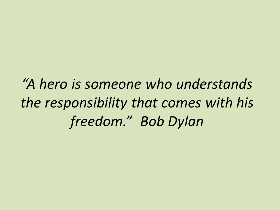 A hero is someone who understands the responsibility that comes with his freedom. Bob Dylan