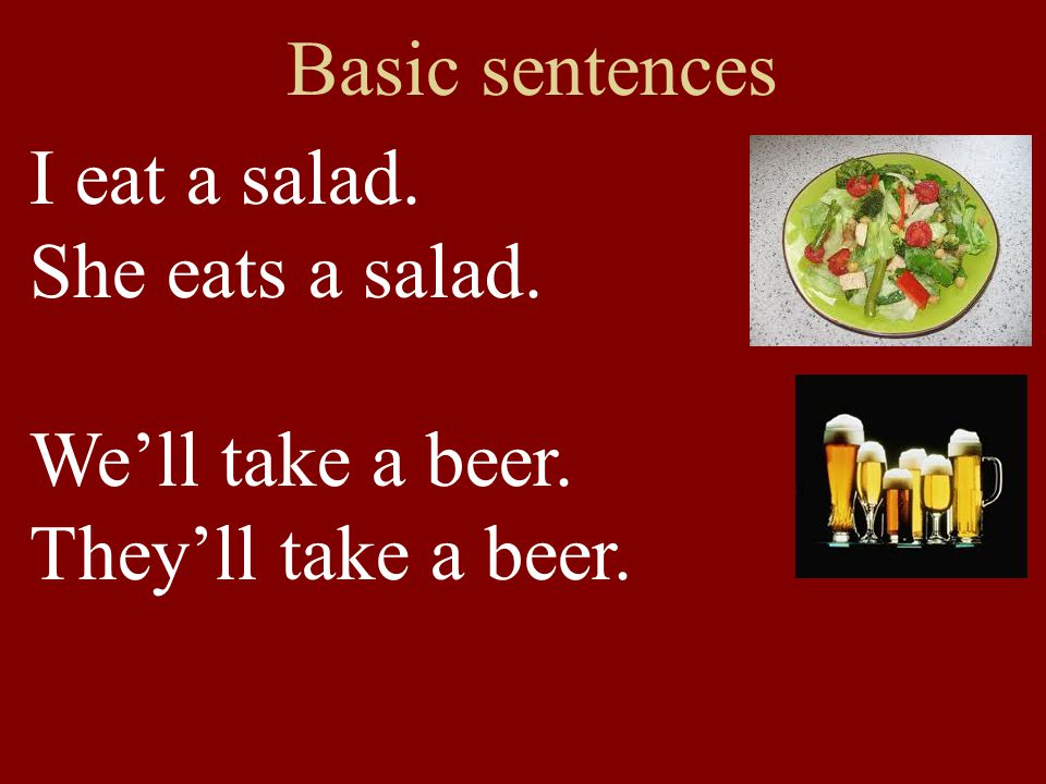 Basic sentences I eat a salad. She eats a salad. We'll take a beer. They'll take a beer.