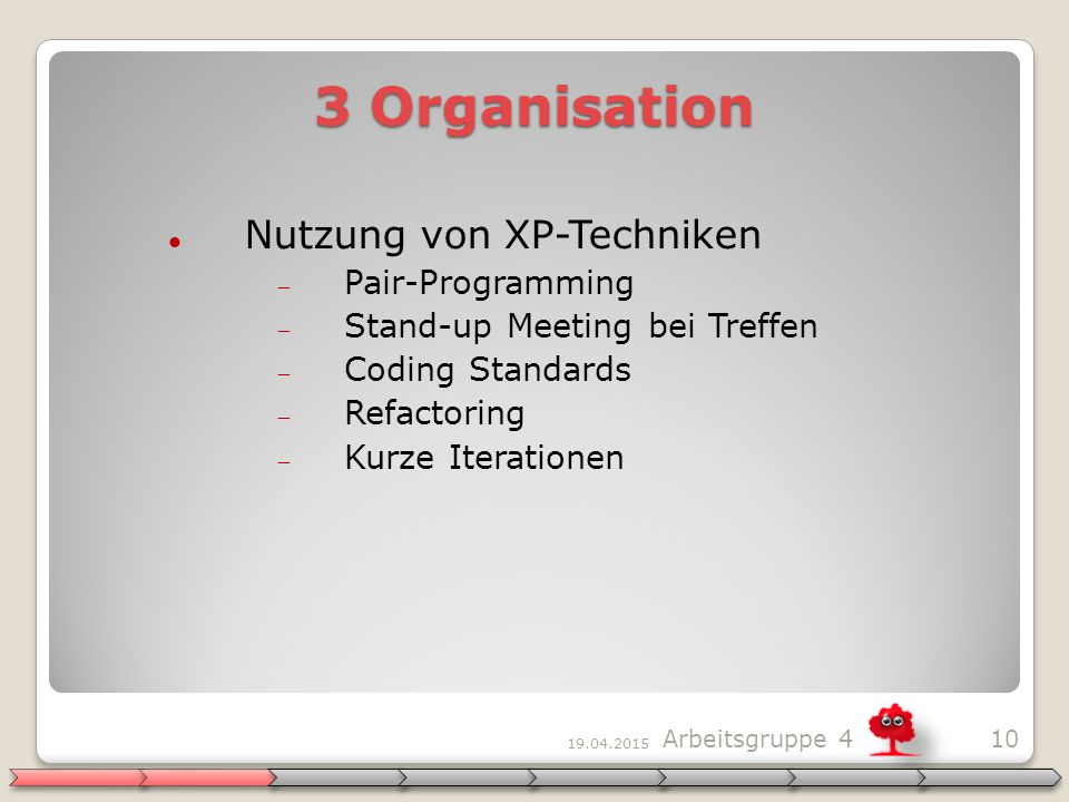 19.04.2015 10Arbeitsgruppe 4 3 Organisation Nutzung von XP-Techniken  Pair-Programming  Stand-up Meeting bei Treffen  Coding Standards  Refactoring  Kurze Iterationen