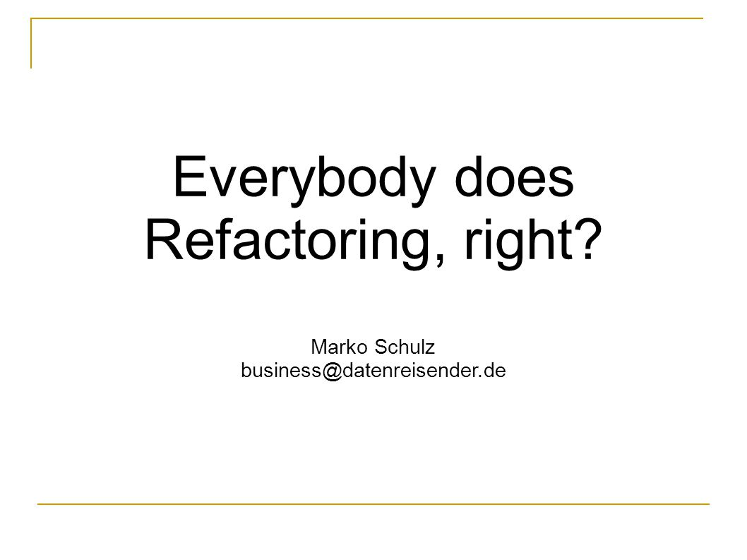 Everybody does Refactoring right Marko Schulz business@datenreisender.de,