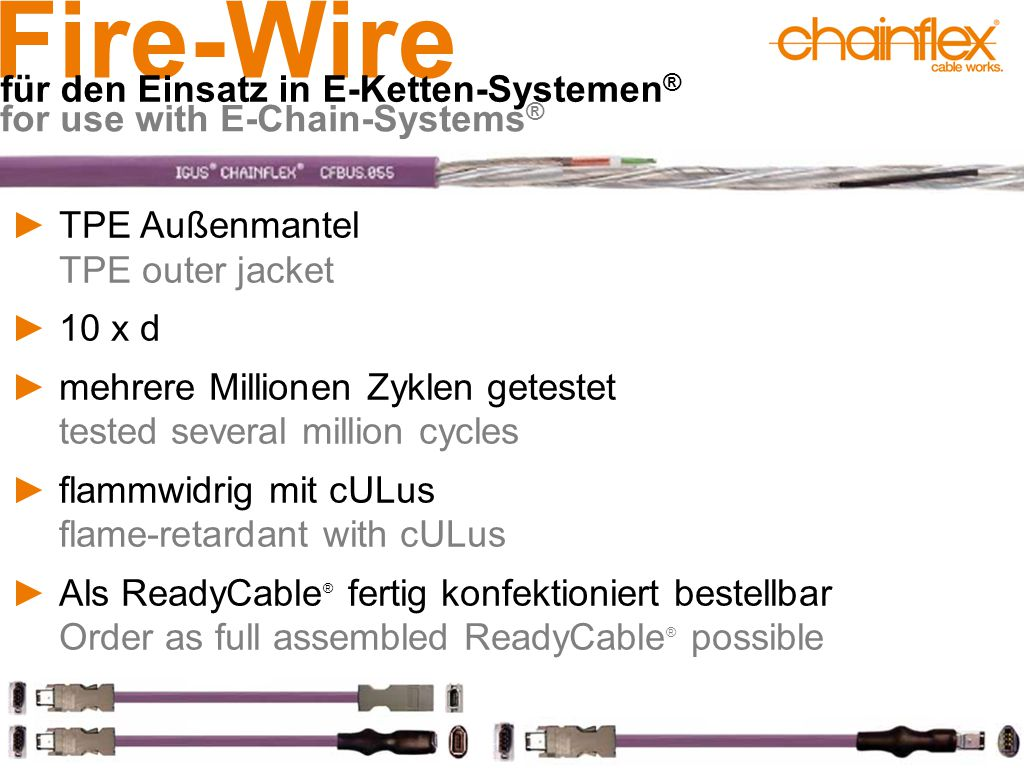 Fire-Wire für den Einsatz in E-Ketten-Systemen ® for use with E-Chain-Systems ® ►TPE Außenmantel TPE outer jacket ►10 x d ►mehrere Millionen Zyklen getestet tested several million cycles ►flammwidrig mit cULus flame-retardant with cULus ►Als ReadyCable ® fertig konfektioniert bestellbar Order as full assembled ReadyCable ® possible