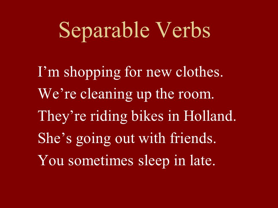 Separable Verbs I'm shopping for new clothes. We're cleaning up the room.