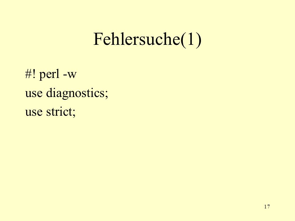 17 Fehlersuche(1) #! perl -w use diagnostics; use strict;