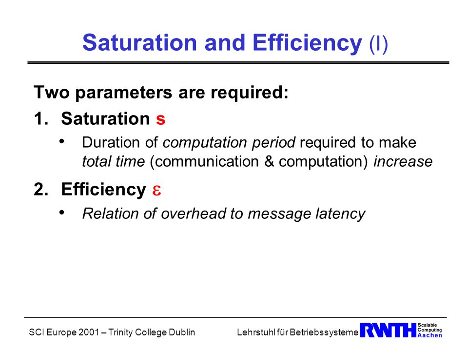 SCI Europe 2001 – Trinity College DublinLehrstuhl für Betriebssysteme Saturation and Efficiency (I) Two parameters are required: 1.Saturation s Duration of computation period required to make total time (communication & computation) increase 2.Efficiency  Relation of overhead to message latency