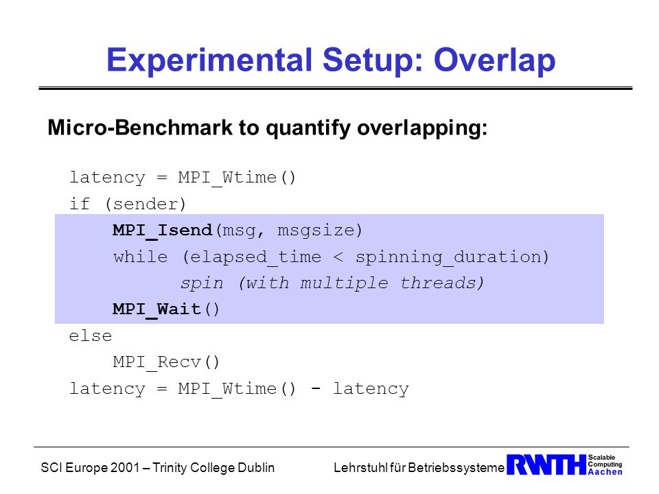 SCI Europe 2001 – Trinity College DublinLehrstuhl für Betriebssysteme Experimental Setup: Overlap Micro-Benchmark to quantify overlapping: latency = MPI_Wtime() if (sender) MPI_Isend(msg, msgsize) while (elapsed_time < spinning_duration) spin (with multiple threads) MPI_Wait() else MPI_Recv() latency = MPI_Wtime() - latency