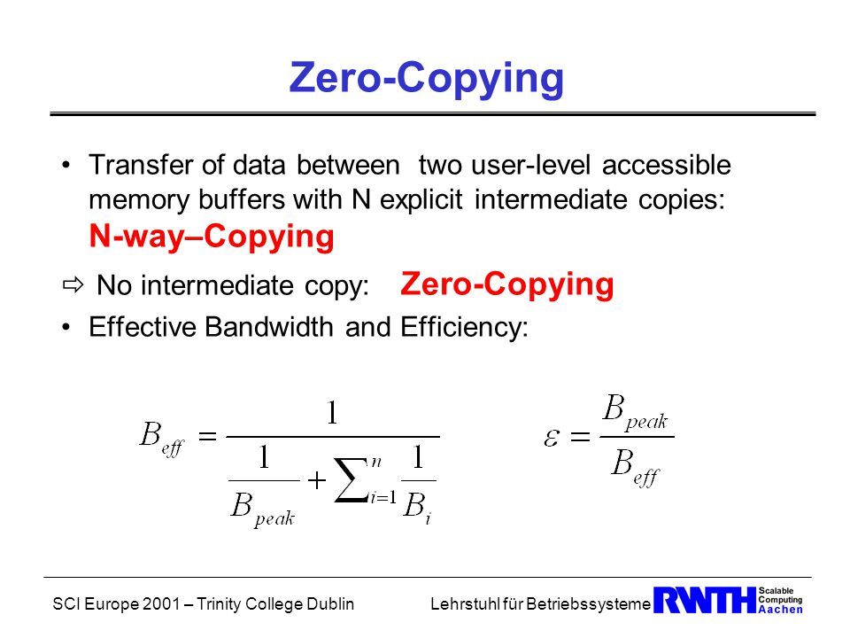 SCI Europe 2001 – Trinity College DublinLehrstuhl für Betriebssysteme Zero-Copying Transfer of data between two user-level accessible memory buffers with N explicit intermediate copies: N-way–Copying  No intermediate copy: Zero-Copying Effective Bandwidth and Efficiency:
