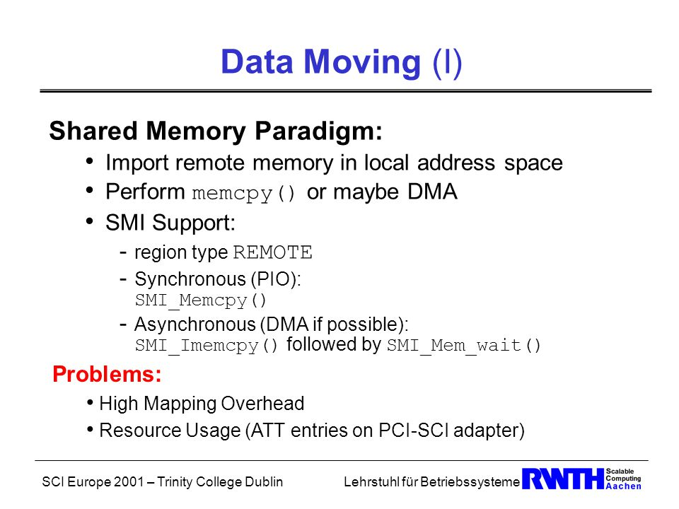 SCI Europe 2001 – Trinity College DublinLehrstuhl für Betriebssysteme Data Moving (I) Shared Memory Paradigm: Import remote memory in local address space Perform memcpy() or maybe DMA SMI Support: - region type REMOTE - Synchronous (PIO): SMI_Memcpy() - Asynchronous (DMA if possible): SMI_Imemcpy() followed by SMI_Mem_wait() Problems: High Mapping Overhead Resource Usage (ATT entries on PCI-SCI adapter)