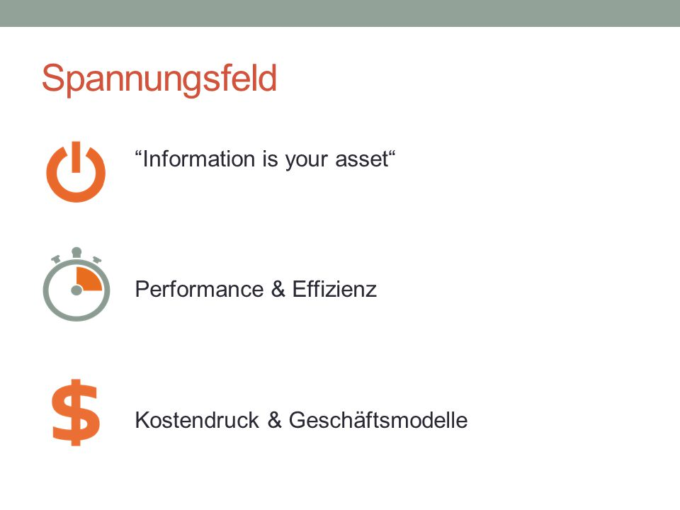 Spannungsfeld Information is your asset Performance & Effizienz Kostendruck & Geschäftsmodelle