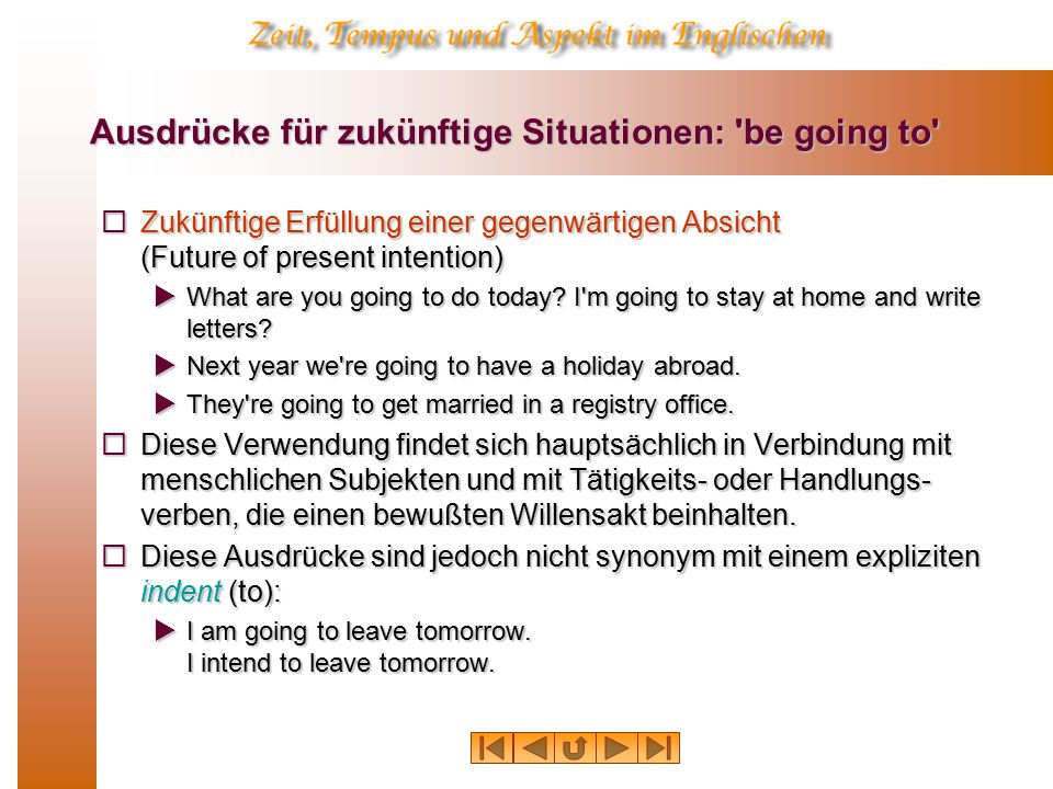 Ausdrücke für zukünftige Situationen: be going to  Zukünftige Erfüllung einer gegenwärtigen Absicht (Future of present intention)  What are you going to do today.