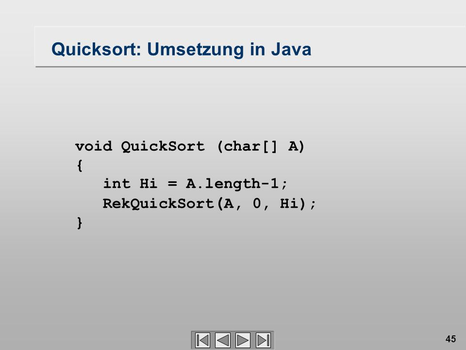 45 void QuickSort (char[] A) { int Hi = A.length-1; RekQuickSort ( A, 0, Hi); } Quicksort: Umsetzung in Java