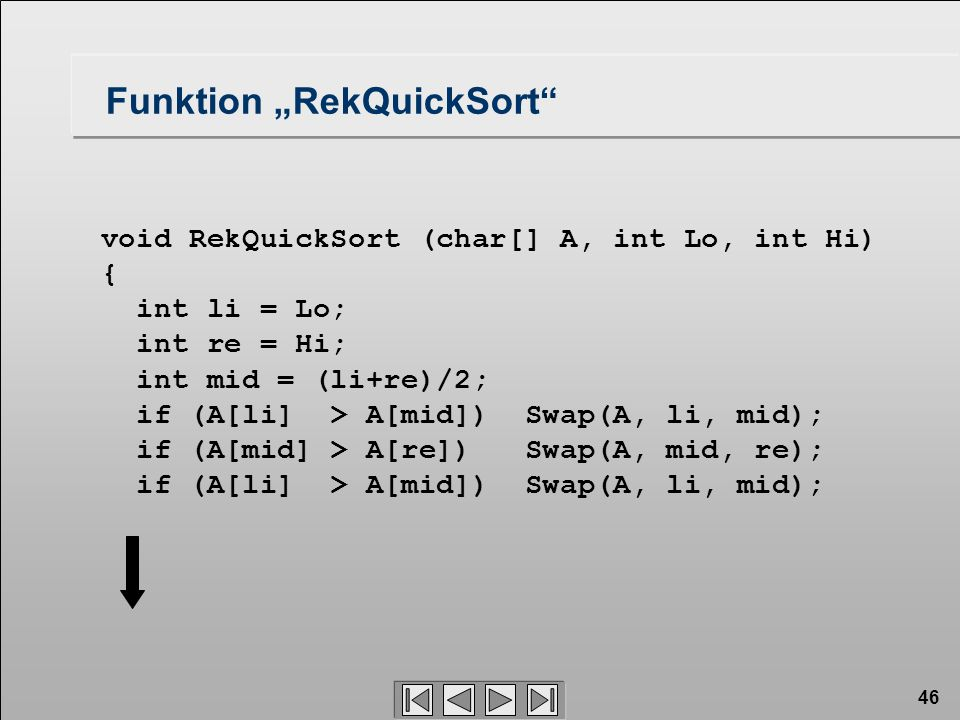 "46 void RekQuickSort (char[] A, int Lo, int Hi) { int li = Lo; int re = Hi; int mid = (li+re)/2; if (A[li] > A[mid]) Swap(A, li, mid); if (A[mid] > A[re]) Swap(A, mid, re); if (A[li] > A[mid]) Swap(A, li, mid); Funktion ""RekQuickSort"