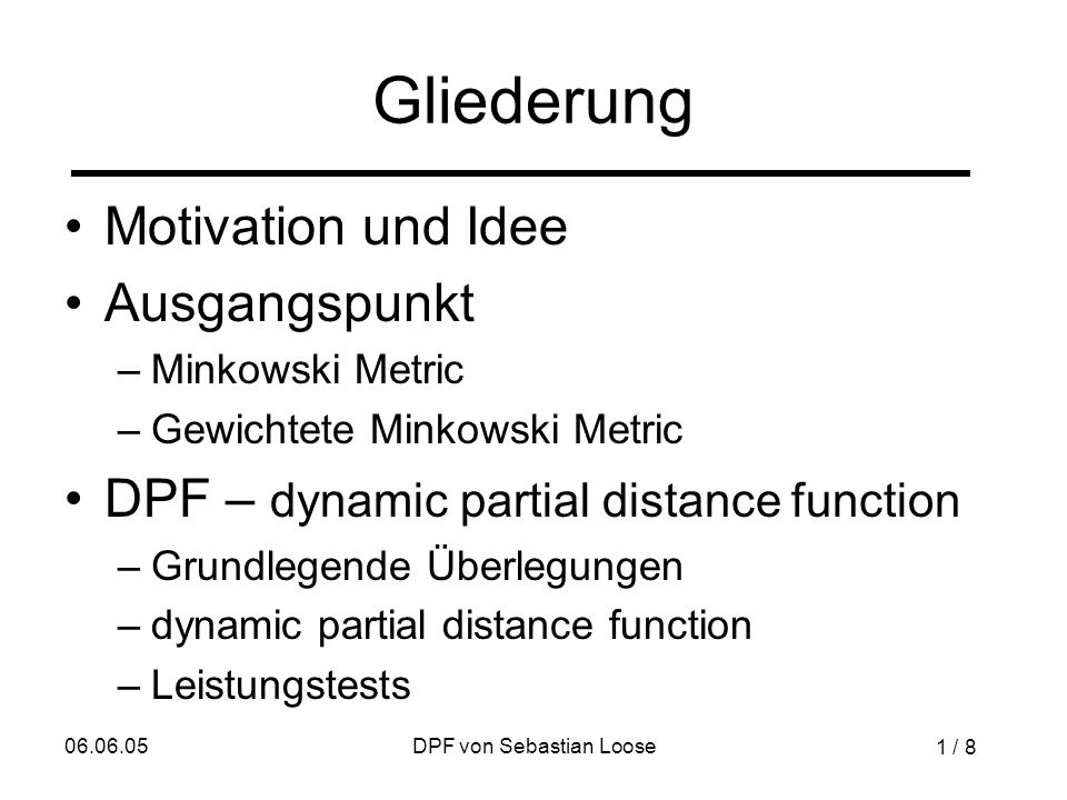 06.06.05DPF von Sebastian Loose Gliederung Motivation und Idee Ausgangspunkt –Minkowski Metric –Gewichtete Minkowski Metric DPF – dynamic partial distance function –Grundlegende Überlegungen –dynamic partial distance function –Leistungstests 1 / 8