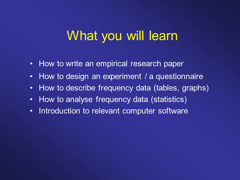 What you will learn How to write an empirical research paper How to design an experiment / a questionnaire How to describe frequency data (tables, graphs) How to analyse frequency data (statistics) Introduction to relevant computer software
