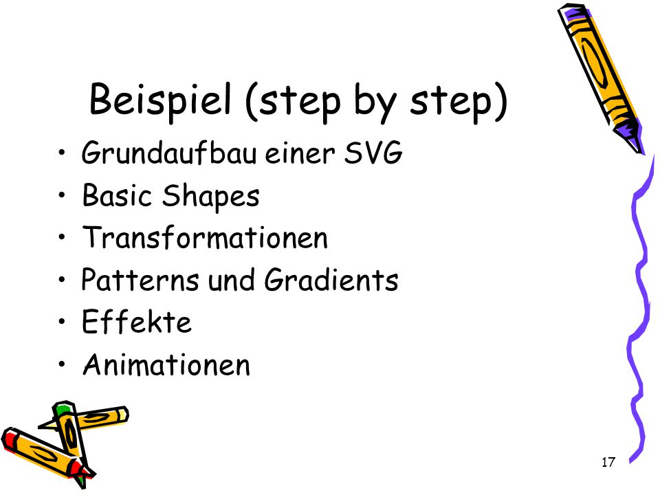 17 Beispiel (step by step) Grundaufbau einer SVG Basic Shapes Transformationen Patterns und Gradients Effekte Animationen