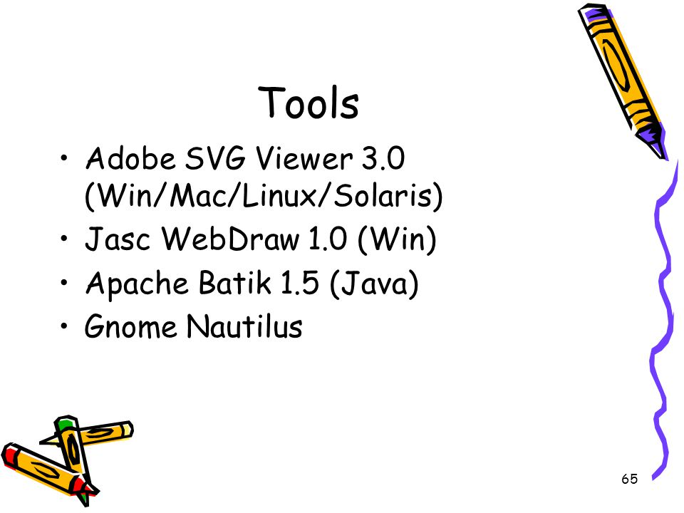 65 Tools Adobe SVG Viewer 3.0 (Win/Mac/Linux/Solaris) Jasc WebDraw 1.0 (Win) Apache Batik 1.5 (Java) Gnome Nautilus