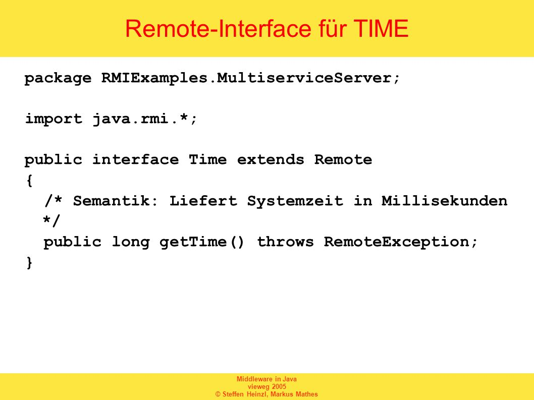 Middleware in Java vieweg 2005 © Steffen Heinzl, Markus Mathes Remote-Interface für TIME package RMIExamples.MultiserviceServer; import java.rmi.*; public interface Time extends Remote { /* Semantik: Liefert Systemzeit in Millisekunden */ public long getTime() throws RemoteException; }