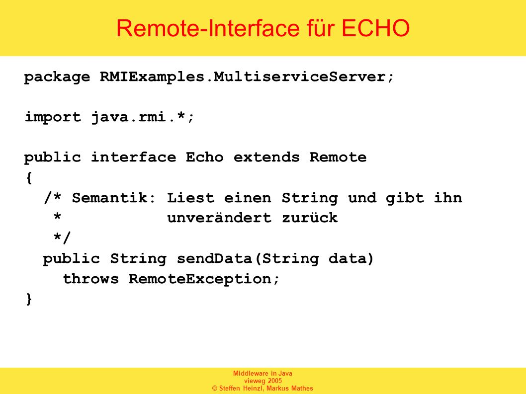 Middleware in Java vieweg 2005 © Steffen Heinzl, Markus Mathes Remote-Interface für ECHO package RMIExamples.MultiserviceServer; import java.rmi.*; public interface Echo extends Remote { /* Semantik: Liest einen String und gibt ihn * unverändert zurück */ public String sendData(String data) throws RemoteException; }