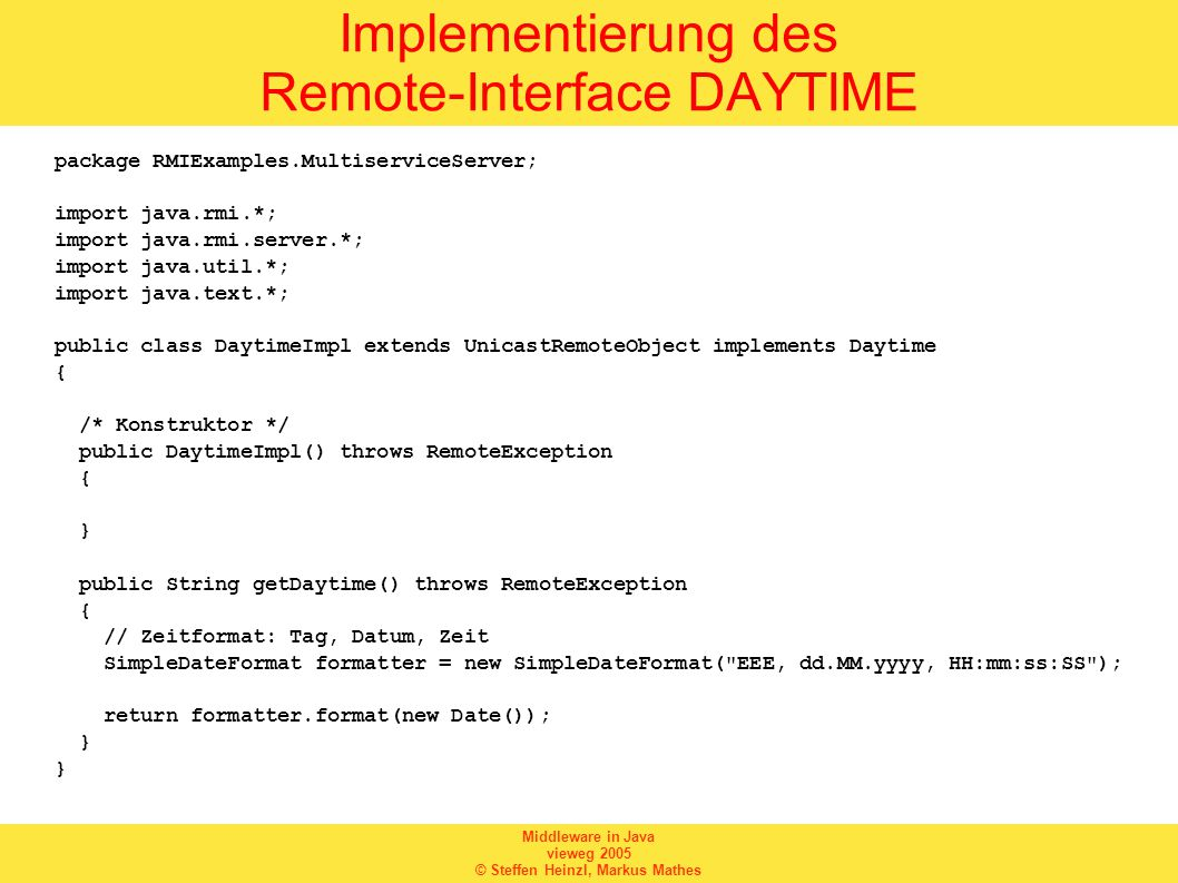 Middleware in Java vieweg 2005 © Steffen Heinzl, Markus Mathes Implementierung des Remote-Interface DAYTIME package RMIExamples.MultiserviceServer; import java.rmi.*; import java.rmi.server.*; import java.util.*; import java.text.*; public class DaytimeImpl extends UnicastRemoteObject implements Daytime { /* Konstruktor */ public DaytimeImpl() throws RemoteException { } public String getDaytime() throws RemoteException { // Zeitformat: Tag, Datum, Zeit SimpleDateFormat formatter = new SimpleDateFormat( EEE, dd.MM.yyyy, HH:mm:ss:SS ); return formatter.format(new Date()); }