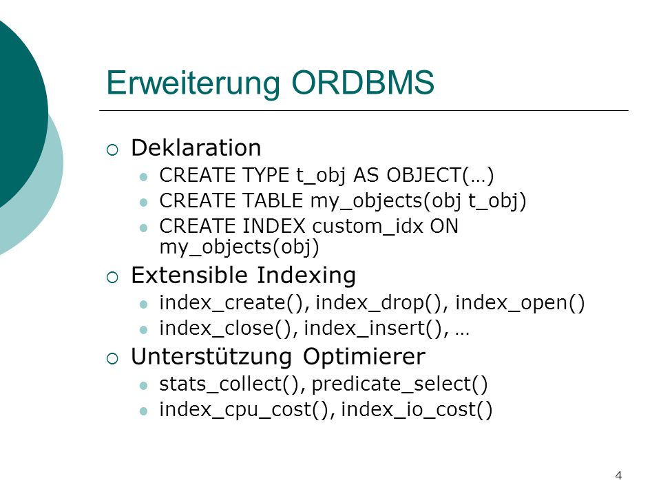4 Erweiterung ORDBMS  Deklaration CREATE TYPE t_obj AS OBJECT(…) CREATE TABLE my_objects(obj t_obj) CREATE INDEX custom_idx ON my_objects(obj)  Extensible Indexing index_create(), index_drop(), index_open() index_close(), index_insert(), …  Unterstützung Optimierer stats_collect(), predicate_select() index_cpu_cost(), index_io_cost()