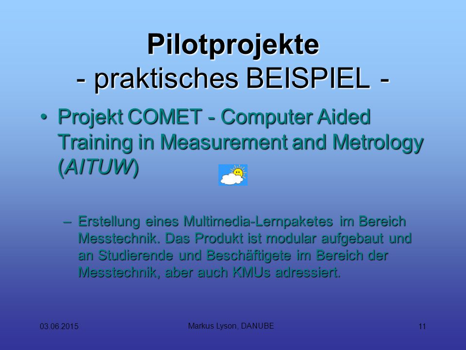 03.06.2015 Markus Lyson, DANUBE 11 Pilotprojekte - praktisches BEISPIEL - Projekt COMET - Computer Aided Training in Measurement and Metrology (AITUW)Projekt COMET - Computer Aided Training in Measurement and Metrology (AITUW) –Erstellung eines Multimedia-Lernpaketes im Bereich Messtechnik.