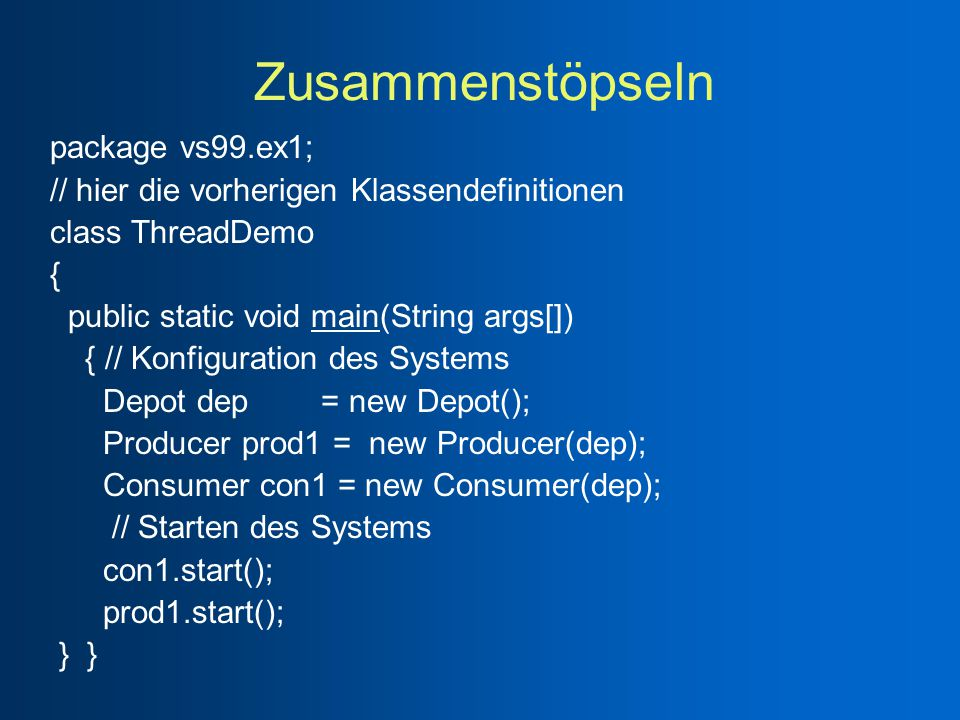 Zusammenstöpseln package vs99.ex1; // hier die vorherigen Klassendefinitionen class ThreadDemo { public static void main(String args[]) { // Konfiguration des Systems Depot dep = new Depot(); Producer prod1 = new Producer(dep); Consumer con1 = new Consumer(dep); // Starten des Systems con1.start(); prod1.start(); } }