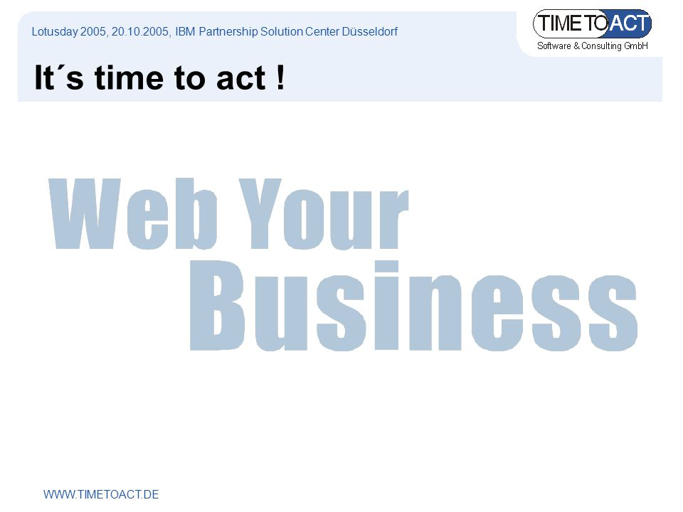WWW.TIMETOACT.DE Lotusday 2005, 20.10.2005, IBM Partnership Solution Center Düsseldorf It´s time to act !