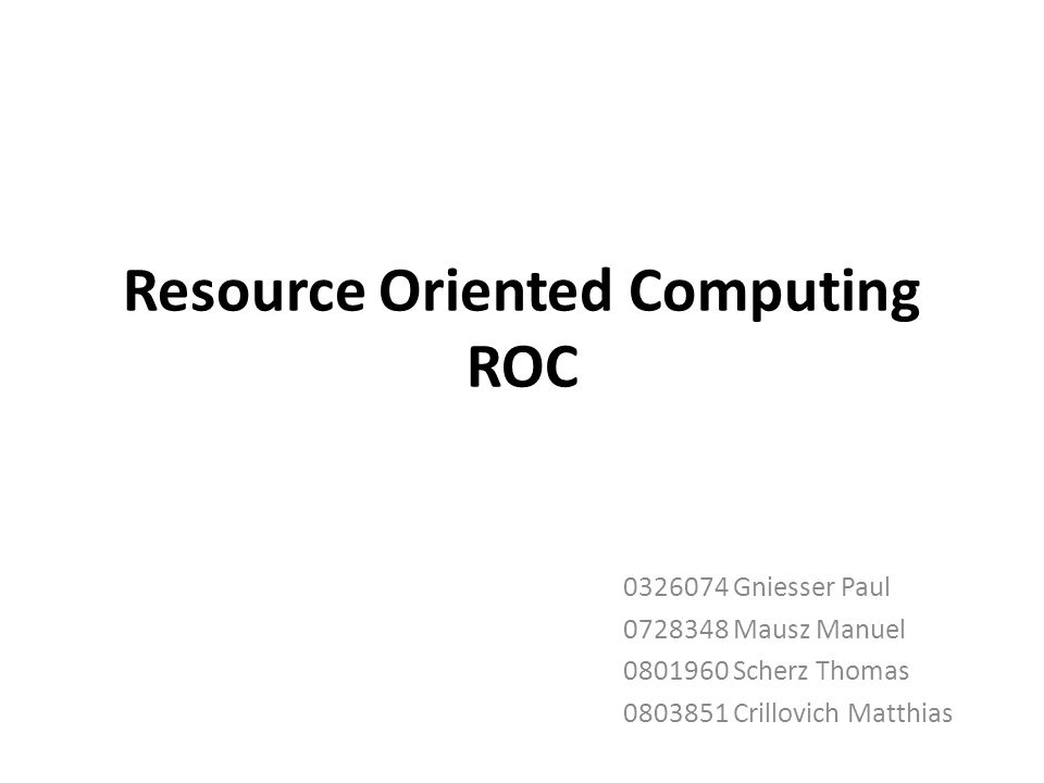 Resource Oriented Computing ROC 0326074 Gniesser Paul 0728348 Mausz Manuel 0801960 Scherz Thomas 0803851 Crillovich Matthias