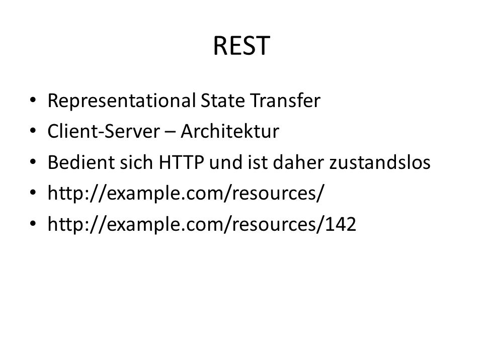 REST Representational State Transfer Client-Server – Architektur Bedient sich HTTP und ist daher zustandslos http://example.com/resources/ http://example.com/resources/142