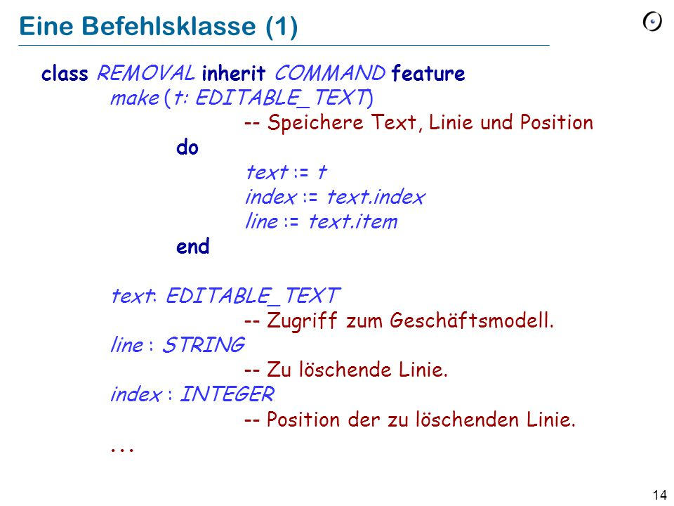 14 Eine Befehlsklasse (1) class REMOVAL inherit COMMAND feature make (t: EDITABLE_TEXT) -- Speichere Text, Linie und Position do text := t index := text.index line := text.item end text: EDITABLE_TEXT -- Zugriff zum Geschäftsmodell.