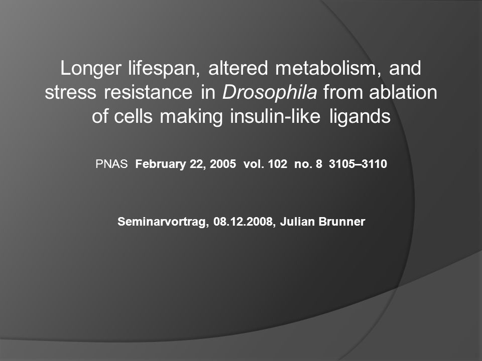 Longer lifespan, altered metabolism, and stress resistance in Drosophila from ablation of cells making insulin-like ligands PNAS February 22, 2005 vol.
