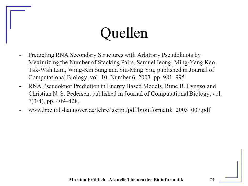 Martina Fröhlich - Aktuelle Themen der Bioinformatik74 Quellen -Predicting RNA Secondary Structures with Arbitrary Pseudoknots by Maximizing the Number of Stacking Pairs, Samuel Ieong, Ming-Yang Kao, Tak-Wah Lam, Wing-Kin Sung and Siu-Ming Yiu, published in Journal of Computational Biology, vol.