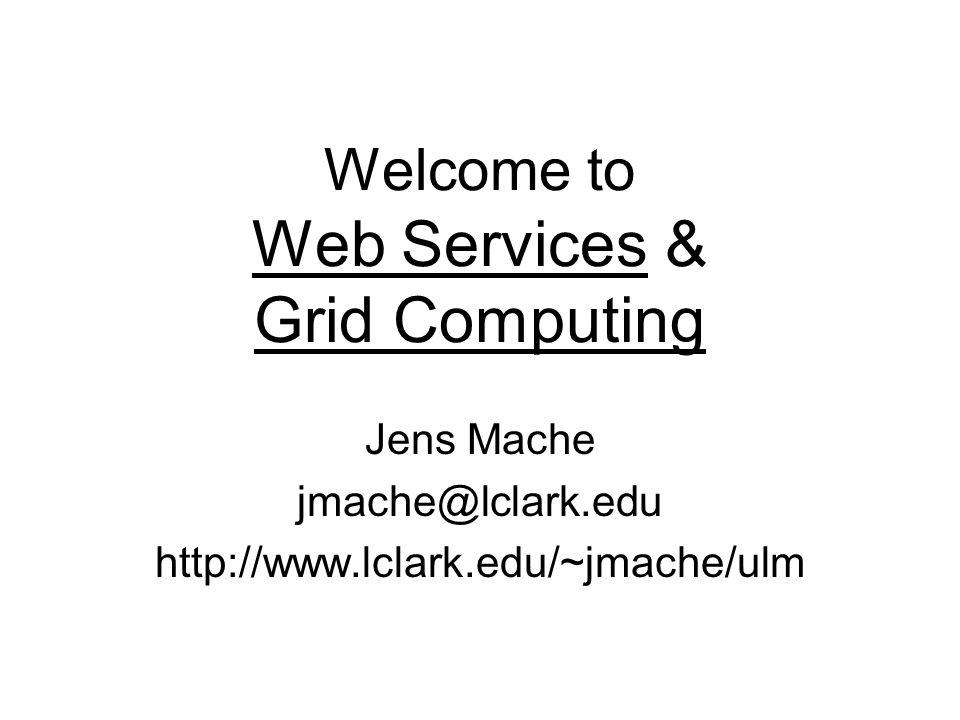 Welcome to Web Services & Grid Computing Jens Mache jmache@lclark.edu http://www.lclark.edu/~jmache/ulm