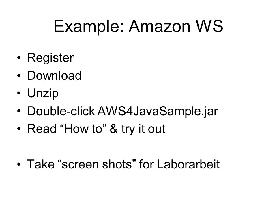 Example: Amazon WS Register Download Unzip Double-click AWS4JavaSample.jar Read How to & try it out Take screen shots for Laborarbeit