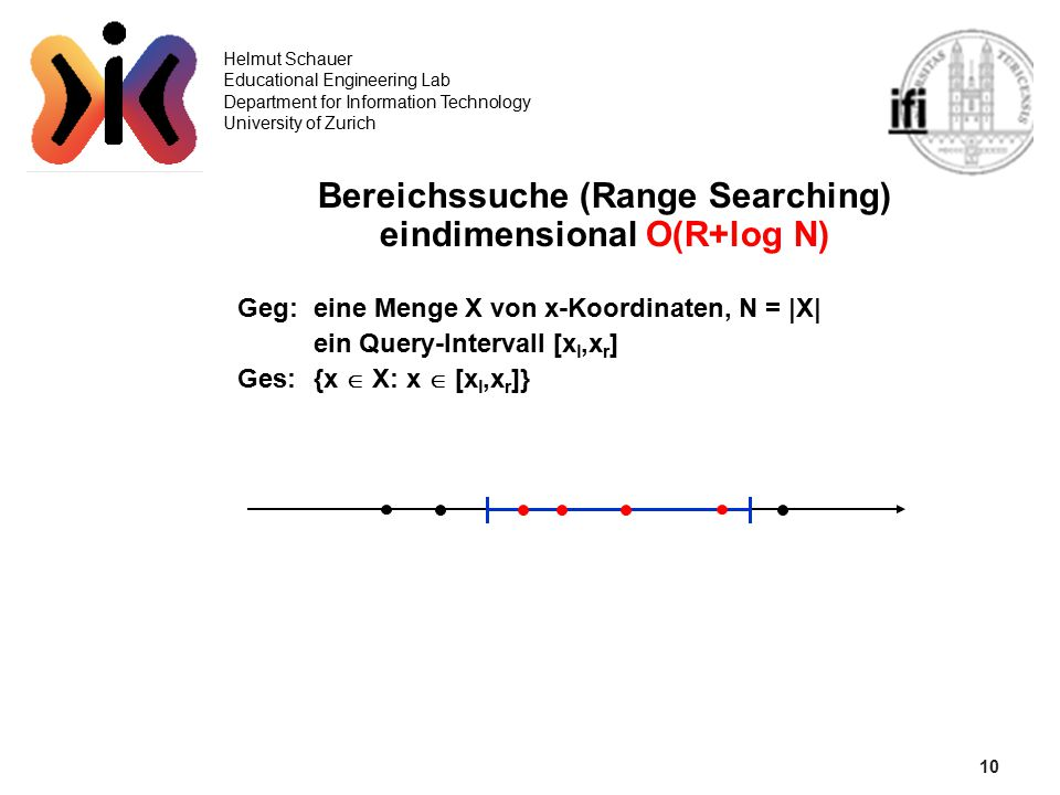 10 Helmut Schauer Educational Engineering Lab Department for Information Technology University of Zurich Bereichssuche (Range Searching) eindimensional O(R+log N) Geg: eine Menge X von x-Koordinaten, N = |X| ein Query-Intervall [x l,x r ] Ges:{x  X: x  [x l,x r ]}